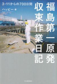 ハッピー『福島第一原発収束作業日記―3・11からの700日間』