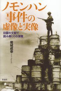 岩城成幸『ノモンハン事件の虚像と実像―日露の文献で読み解くその深層』