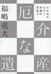 福嶋亮大『厄介な遺産―日本近代文学と演劇的想像力』