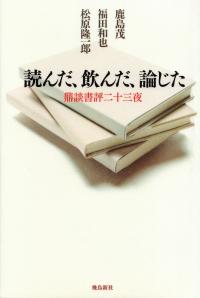鹿島茂・福田和也・松原隆一郎『読んだ、飲んだ、論じた―鼎談書評二十三夜』