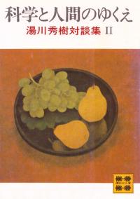 湯川秀樹『科学と人間のゆくえ―湯川秀樹対談集Ⅱ』